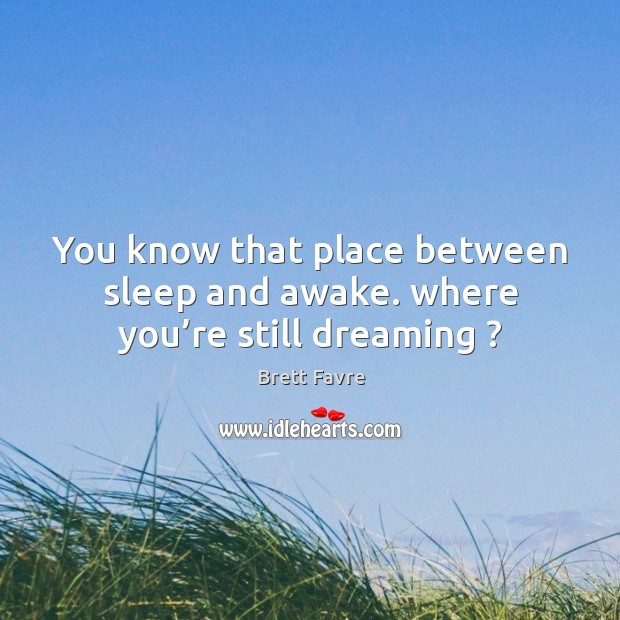 You know that place between sleep and awake. Where you're still dreaming ? Image