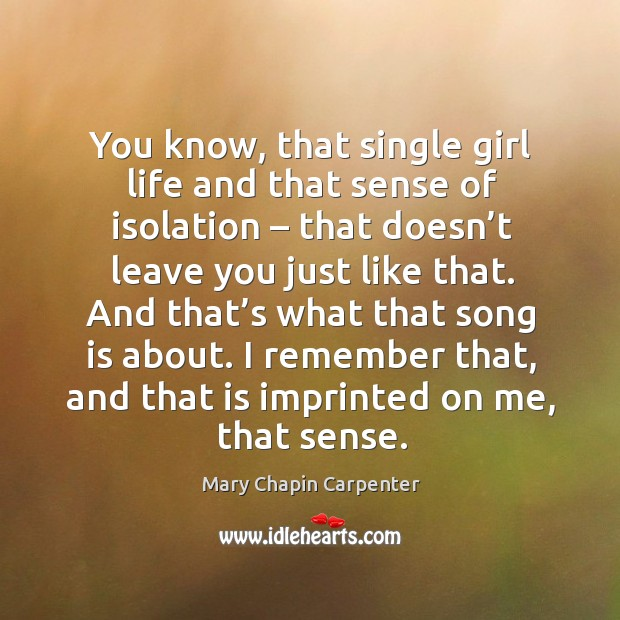 You know, that single girl life and that sense of isolation – that doesn't leave you just like that. Image
