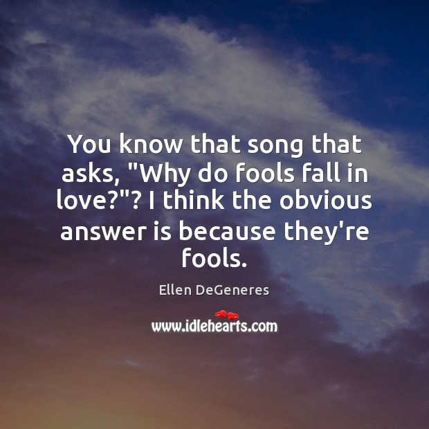 "You know that song that asks, ""Why do fools fall in love?""? Ellen DeGeneres Picture Quote"