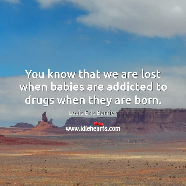 You know that we are lost when babies are addicted to drugs when they are born. Image
