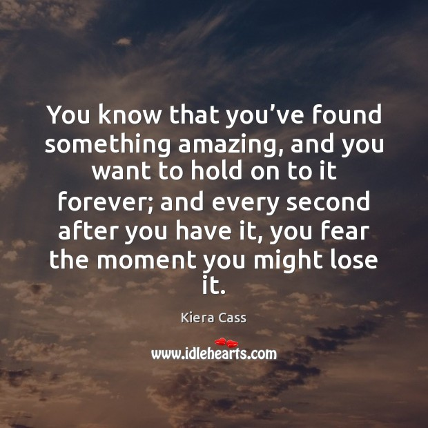 You know that you've found something amazing, and you want to Kiera Cass Picture Quote