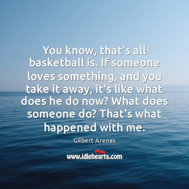 You know, that's all basketball is. If someone loves something, and you Image