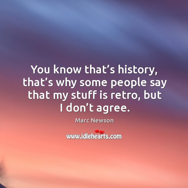 You know that's history, that's why some people say that my stuff is retro, but I don't agree. Marc Newson Picture Quote