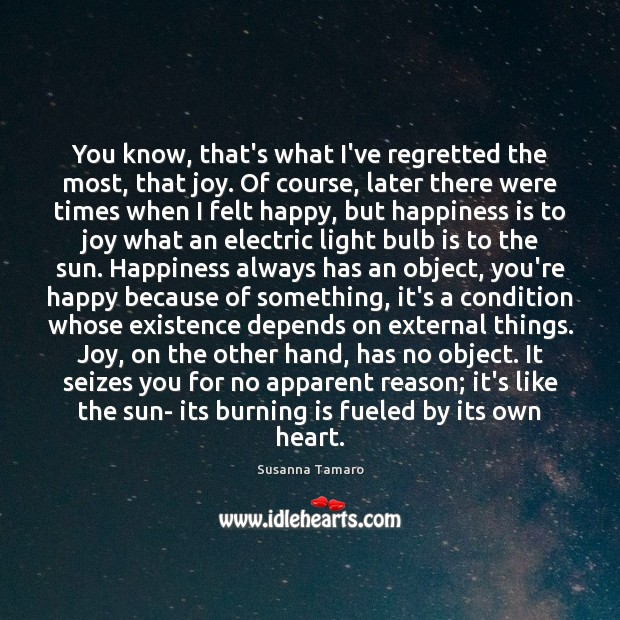 You know, that's what I've regretted the most, that joy. Of course, Susanna Tamaro Picture Quote