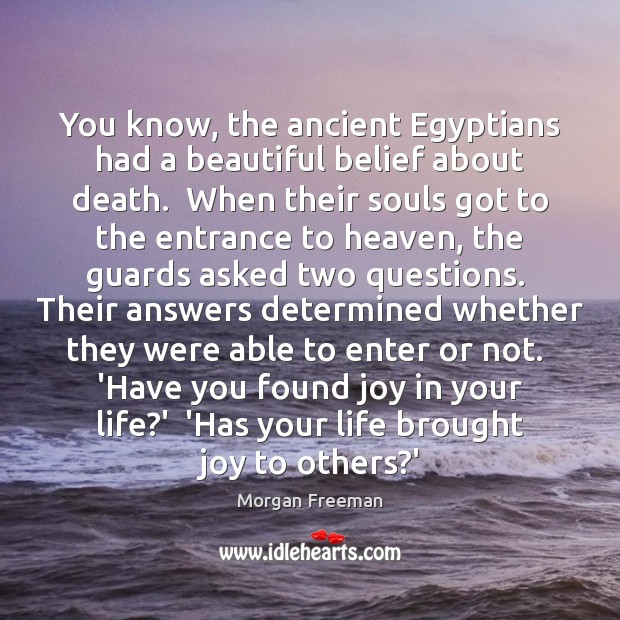 Image, You know, the ancient Egyptians had a beautiful belief about death.  When