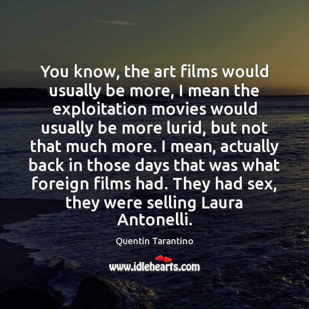 You know, the art films would usually be more, I mean the Image
