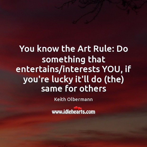 You know the Art Rule: Do something that entertains/interests YOU, if Keith Olbermann Picture Quote