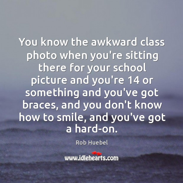 You know the awkward class photo when you're sitting there for your Rob Huebel Picture Quote