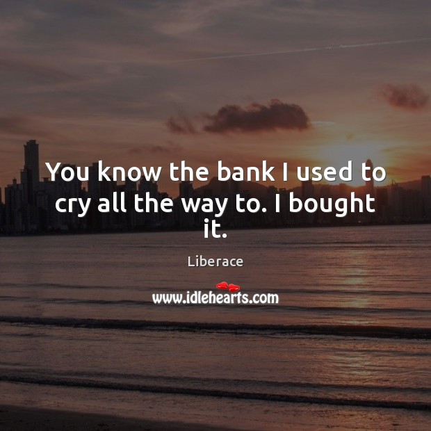 You know the bank I used to cry all the way to. I bought it. Image