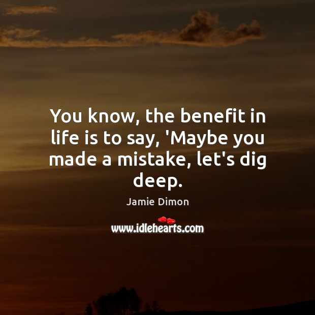 You know, the benefit in life is to say, 'Maybe you made a mistake, let's dig deep. Image