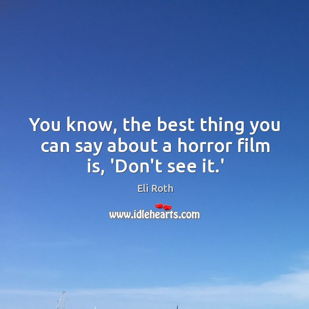 You know, the best thing you can say about a horror film is, 'Don't see it.' Image