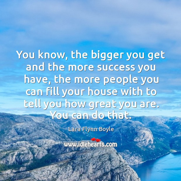 You know, the bigger you get and the more success you have Image