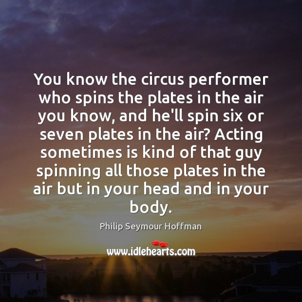 You know the circus performer who spins the plates in the air Philip Seymour Hoffman Picture Quote