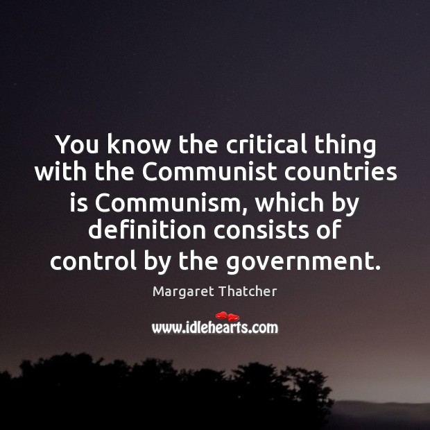You know the critical thing with the Communist countries is Communism, which Government Quotes Image