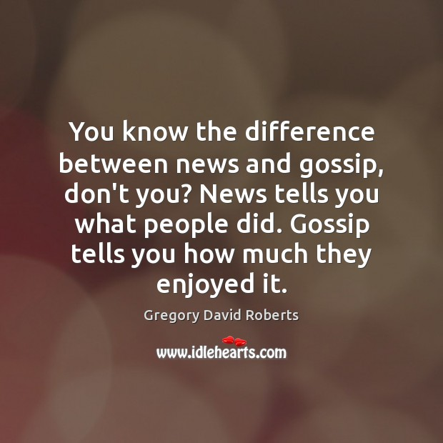 You know the difference between news and gossip, don't you? News tells Gregory David Roberts Picture Quote