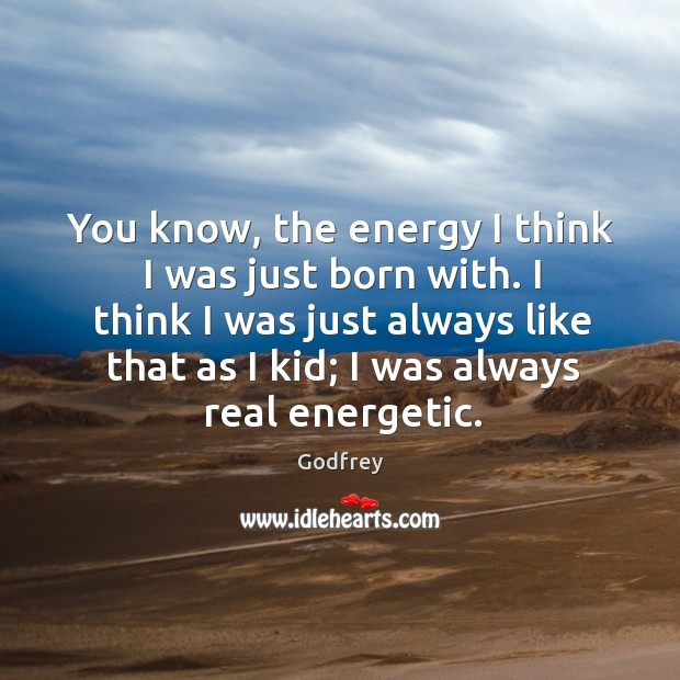 You know, the energy I think I was just born with. I Godfrey Picture Quote