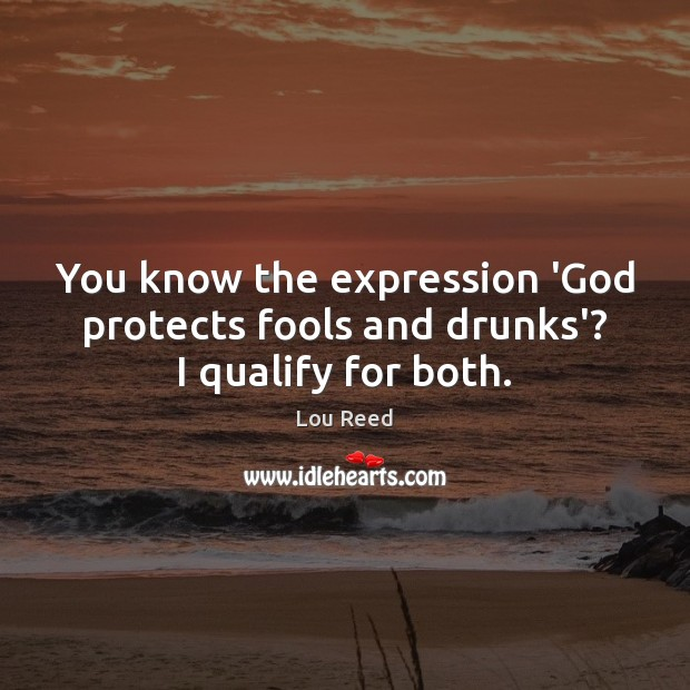 You know the expression 'God protects fools and drunks'? I qualify for both. Image