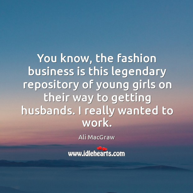 You know, the fashion business is this legendary repository of young girls on their way to getting husbands. Image