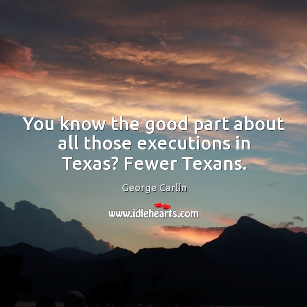 You know the good part about all those executions in texas? fewer texans. Image