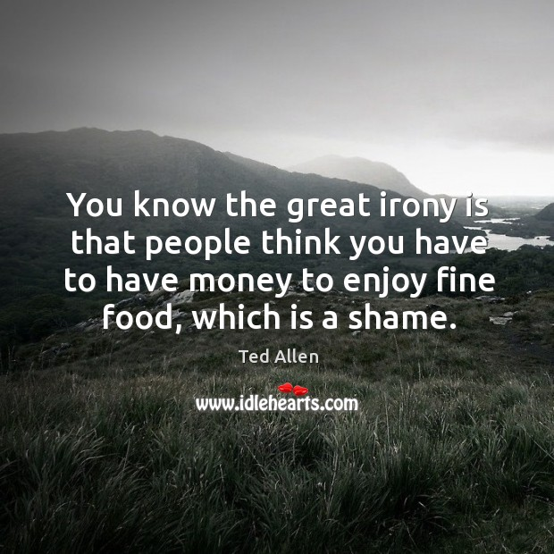 You know the great irony is that people think you have to have money to enjoy fine food, which is a shame. Ted Allen Picture Quote