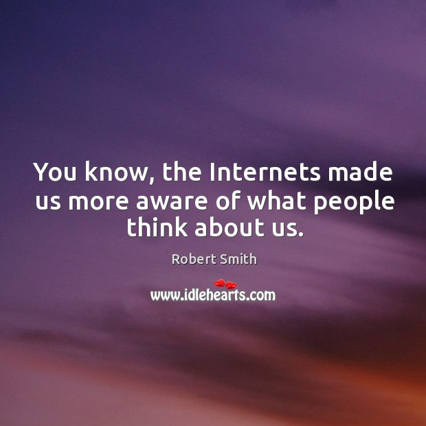You know, the internets made us more aware of what people think about us. Image
