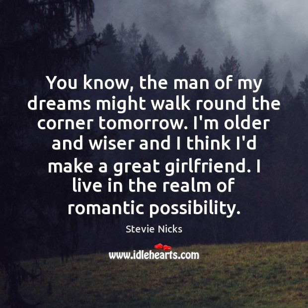 You know, the man of my dreams might walk round the corner Stevie Nicks Picture Quote