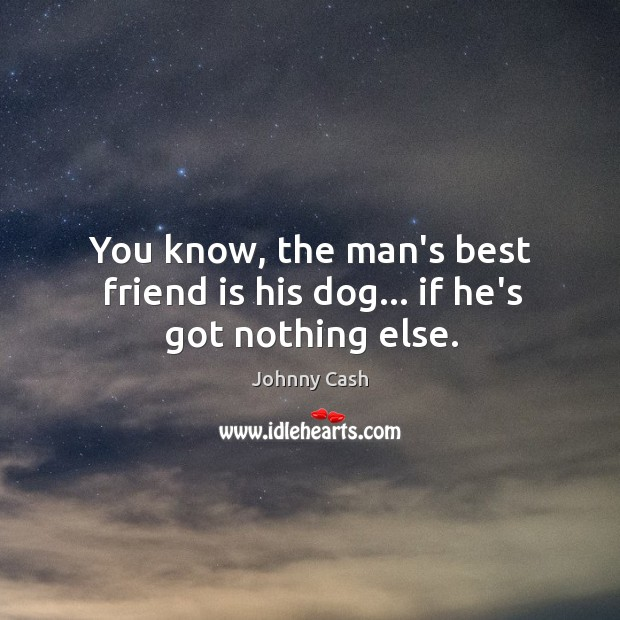 You know, the man's best friend is his dog… if he's got nothing else. Image