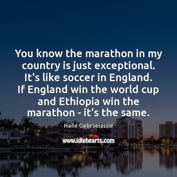 Image, You know the marathon in my country is just exceptional. It's like