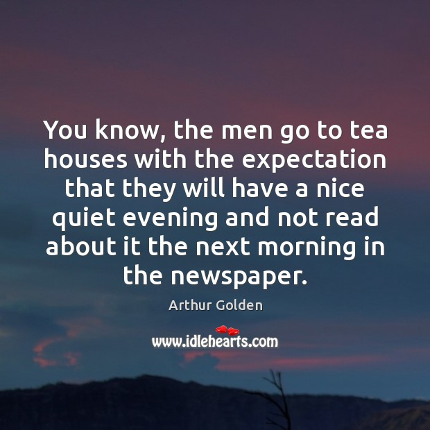 You know, the men go to tea houses with the expectation that Arthur Golden Picture Quote