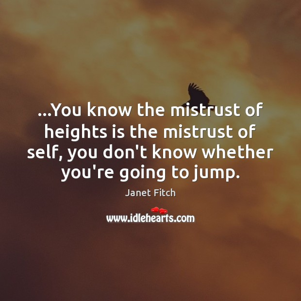 …You know the mistrust of heights is the mistrust of self, you Janet Fitch Picture Quote