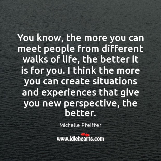 You know, the more you can meet people from different walks of Michelle Pfeiffer Picture Quote