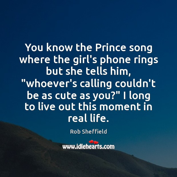 You know the Prince song where the girl's phone rings but she Rob Sheffield Picture Quote