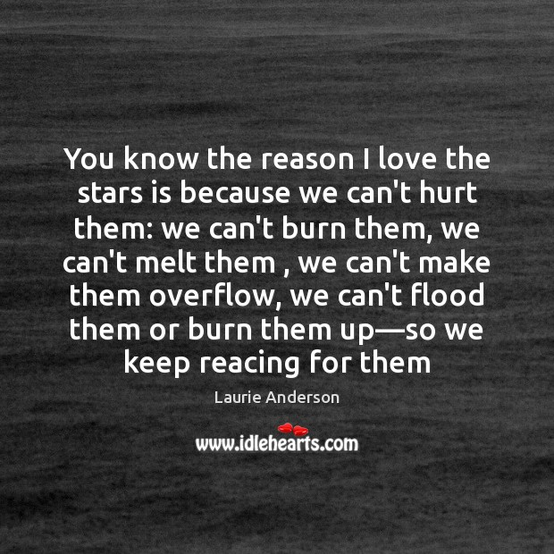 You know the reason I love the stars is because we can't Laurie Anderson Picture Quote