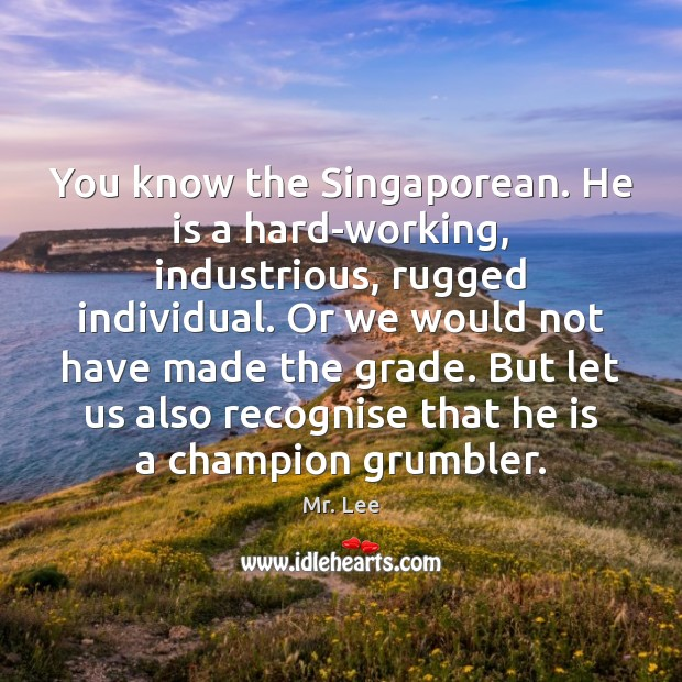 You know the Singaporean. He is a hard-working, industrious, rugged individual. Or Mr. Lee Picture Quote
