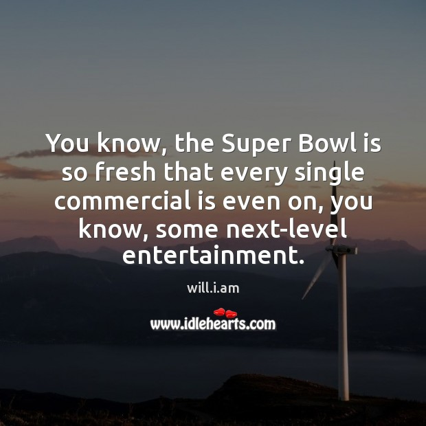 You know, the Super Bowl is so fresh that every single commercial Image