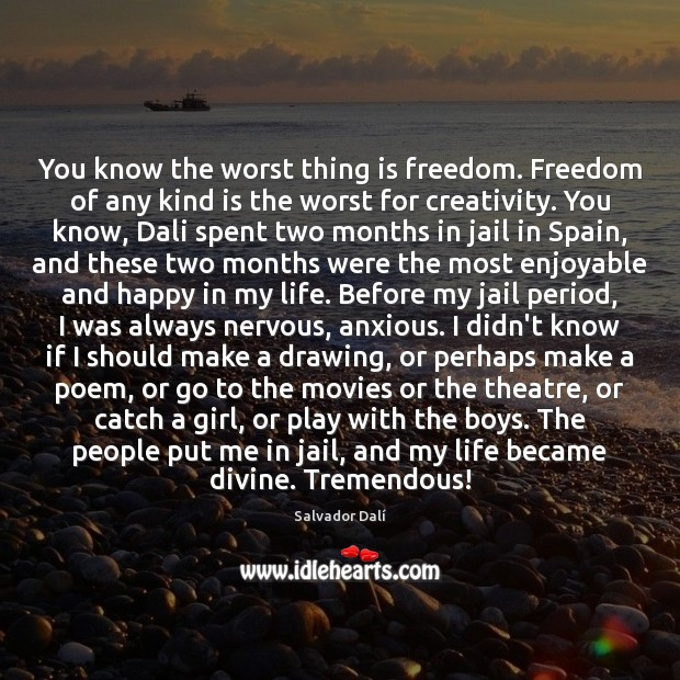 You know the worst thing is freedom. Freedom of any kind is Image