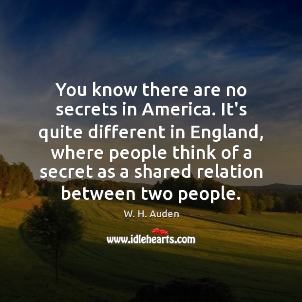You know there are no secrets in America. It's quite different in W. H. Auden Picture Quote