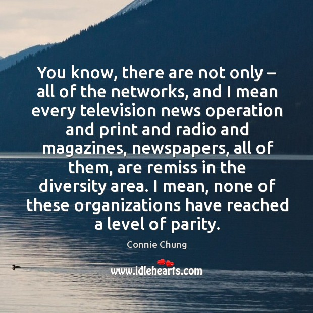 You know, there are not only – all of the networks, and I mean every television news operation Image