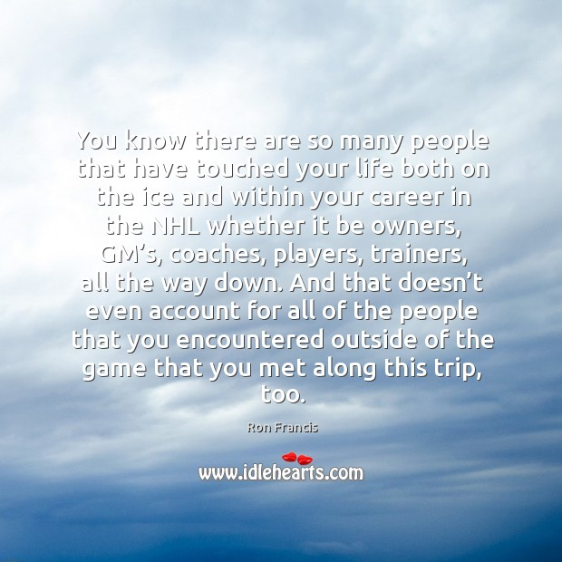 You know there are so many people that have touched your life both on the ice and within Image
