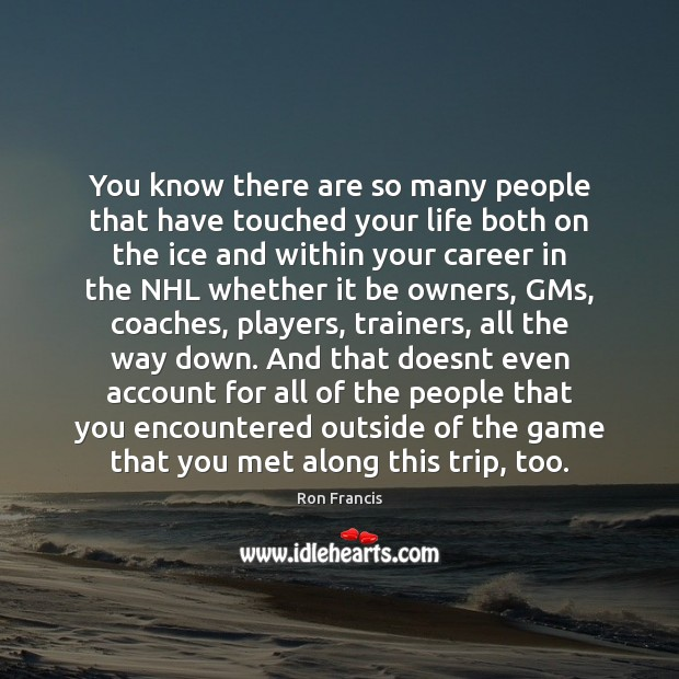 You know there are so many people that have touched your life Image