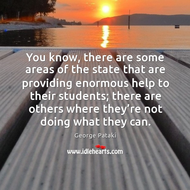 You know, there are some areas of the state that are providing enormous help George Pataki Picture Quote