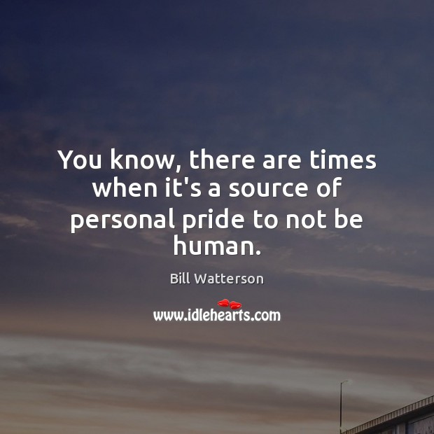 You know, there are times when it's a source of personal pride to not be human. Image