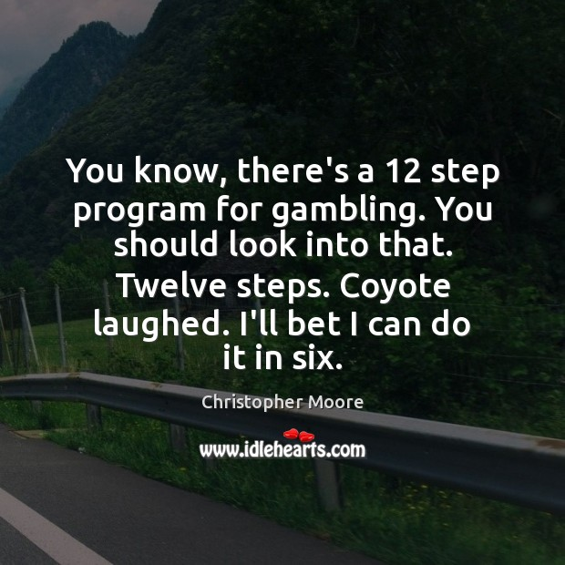 You know, there's a 12 step program for gambling. You should look into Christopher Moore Picture Quote