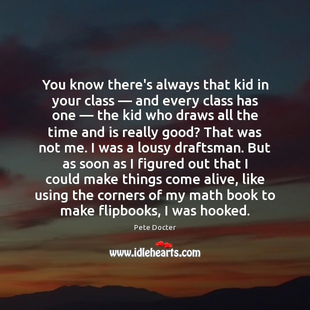 You know there's always that kid in your class — and every class Pete Docter Picture Quote