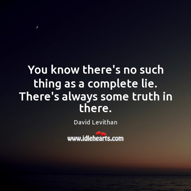 You know there's no such thing as a complete lie. There's always some truth in there. Image