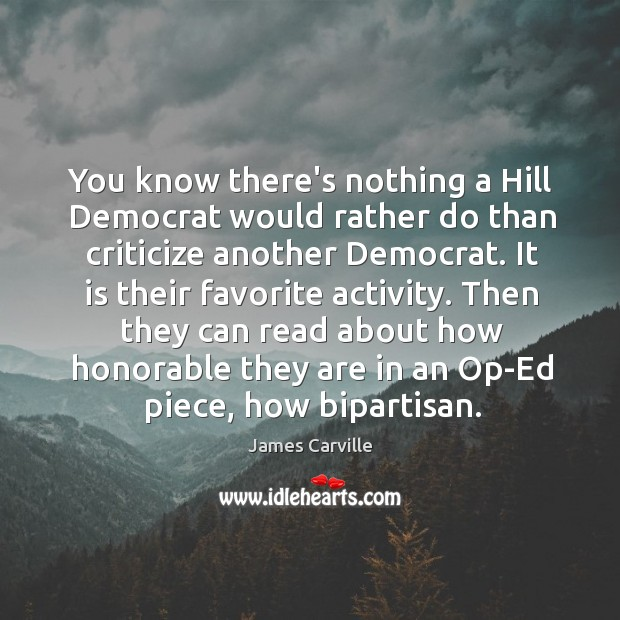 You know there's nothing a Hill Democrat would rather do than criticize James Carville Picture Quote