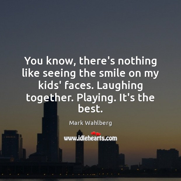 You know, there's nothing like seeing the smile on my kids' faces. Image