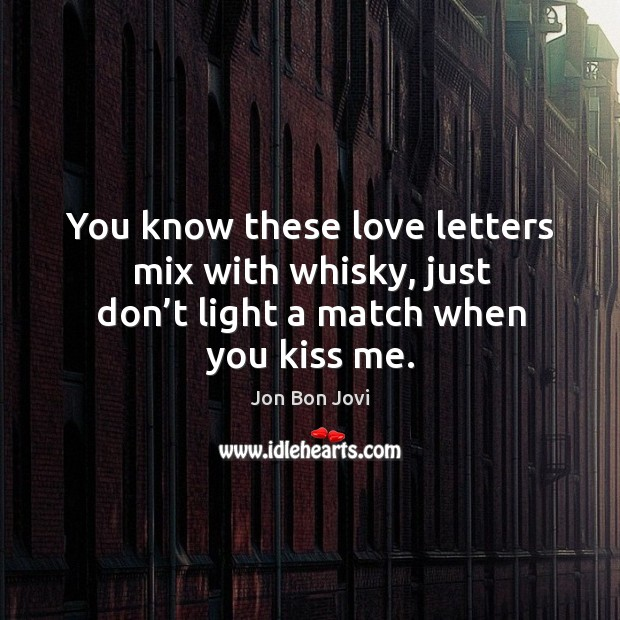 You know these love letters mix with whisky, just don't light a match when you kiss me. Image