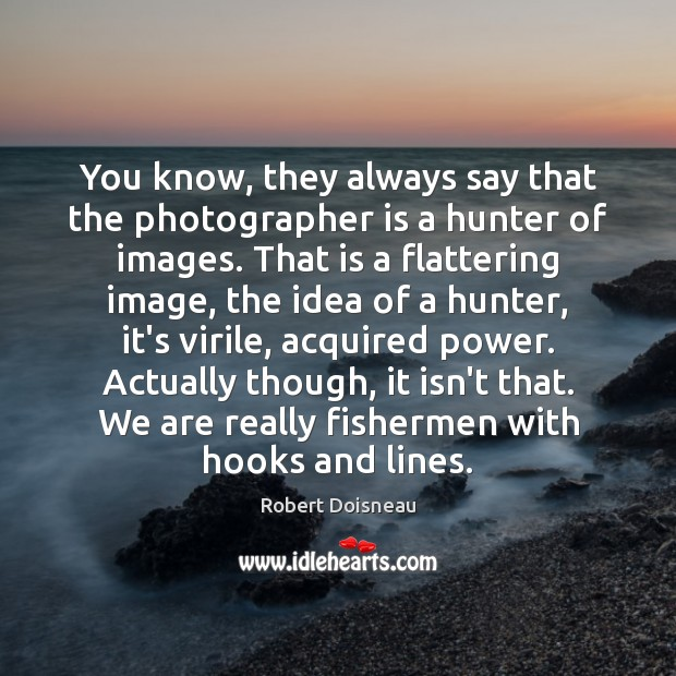 You know, they always say that the photographer is a hunter of Robert Doisneau Picture Quote