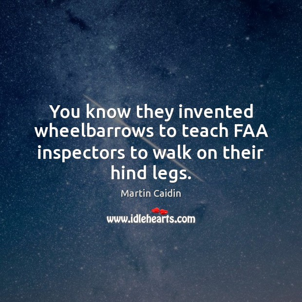You know they invented wheelbarrows to teach FAA inspectors to walk on their hind legs. Martin Caidin Picture Quote